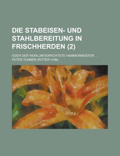 Die Stabeisen- Und Stahlbereitung in Frischherden; Oder Der Wohlunterrichtete Hammermeister ... (2)