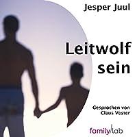Leitwolf sein: Elterliche Führung der Zukunft und ihr geschichtlicher Hintergrund Hörbuch von Jesper Juul Gesprochen von: Claus Vester