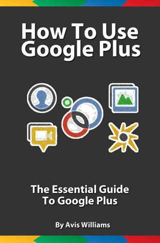 How To Use Google Plus: The Essential Guide to Google Plus