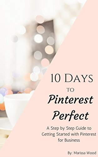 10 Days to Pinterest Perfect: A Step by Step Guide to Getting Started with Pinterest for Business