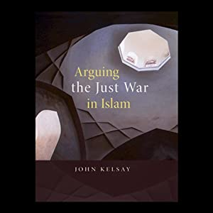 Arguing the Just War in Islam | [John Kelsay]