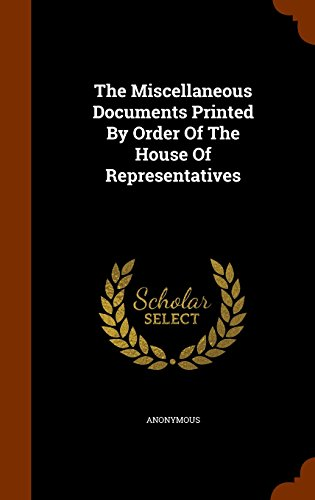 The Miscellaneous Documents Printed By Order Of The House Of Representatives
