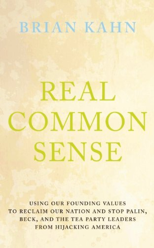 Real Common Sense: Using Our Founding Values to Reclaim Our Nation and Stop Palin, Beck, and the Tea Party Leaders From Hijacking America