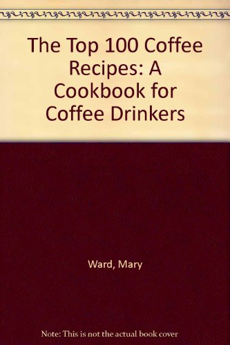 The Top 100 Coffee Recipes: A Cookbook For Coffee Lovers