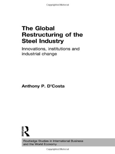 The Global Restructuring of the Steel Industry: Innovations, Institutions and Industrial Change (Routledge Studies in International Business and the World Economy)