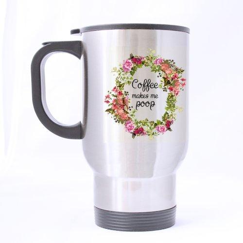 Funny Novetly Flower Coffee Makes Me Poop Stainless Steel Travel Tea Mug/Tea Cup - 14 Oz