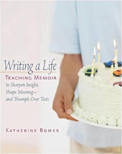Writing a Life: Teaching Memoir to Sharpen Insight, Shape...