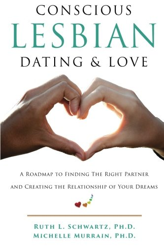 Conscious Lesbian Dating & Love: A Roadmap to Finding the Right Partner and Creating the Relationship of your Dreams: Volume 1 (Conscious Lesbian Guides)