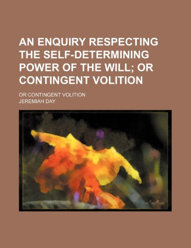 An Enquiry Respecting the Self-Determining Power of the Will; Or Contingent Volition. or Contingent Volition