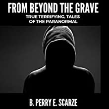 From beyond the Grave: True, Terrifying Tales of the Paranormal: The True Tales of Terror Series, Book 4 Audiobook by B. Perry E. Scarze Narrated by Glen Pavlovich