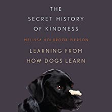 The Secret History of Kindness: Learning from How Dogs Learn (       UNABRIDGED) by Melissa Holbrook Pierson Narrated by Ann Osmond