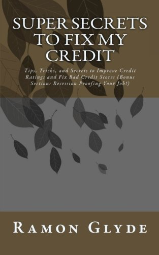 Super Secrets to Fix My Credit: Tips, Tricks, and Secrets to Improve Credit Ratings and Fix Bad Credit Scores (Bonus Section: Recession Proofing Your Job!)