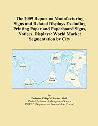 The 2009 Report on Manufacturing Signs and Related Displays Excluding Printing Paper and Paperboard Signs, Notices, Displays: World Market Segmentation by City