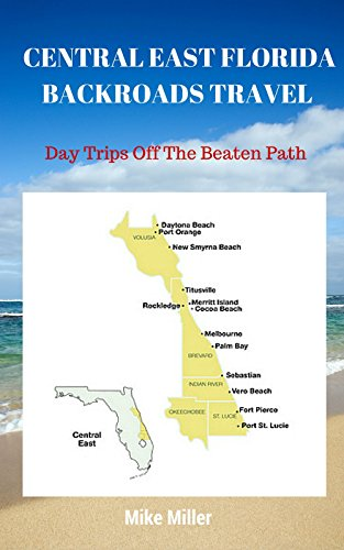 Mike Miller - CENTRAL EAST FLORIDA BACKROADS TRAVEL: Day Trips Off The Beaten Path: Towns, Beaches, Historic Sites, Wineries, Attractions (FLORIDA BACKROADS TRAVEL GUIDES Book 4)