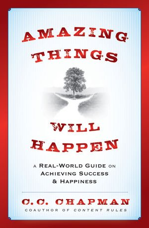 Amazing Things Will Happen: A Real-World Guide on Achieving Success and Happiness: C.C. Chapman: 9781118341384: Amazon.com: Books
