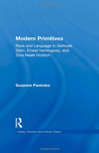 Modern Primitives: Race and Language in Gertrude Stein, Ernest Hemingway, and Zora Neale Hurston (Literary Criticism and