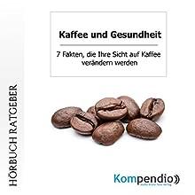 Kaffee und Gesundheit: 7 Fakten, die Ihre Sicht auf Kaffee verändern werden Hörbuch von Robert Sasse, Yannick Esters Gesprochen von: Yannick Esters