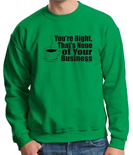 You'Re Right That'S None Of Your Business Crewneck Sweatshirt Xl Green