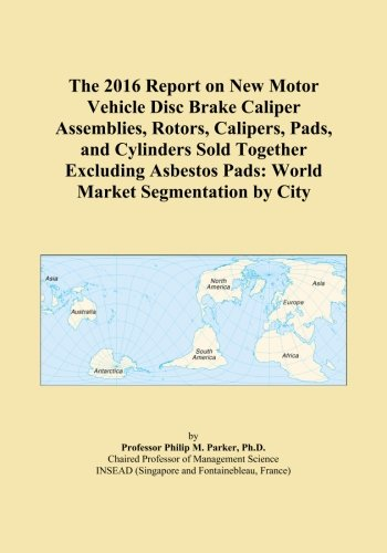 The 2016 Report on New Motor Vehicle Disc Brake Caliper Assemblies, Rotors, Calipers, Pads, and Cylinders Sold Together Excluding Asbestos Pads: World Market Segmentation by City PDF