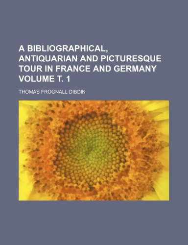 A bibliographical, antiquarian and picturesque tour in France and Germany Volume . 1