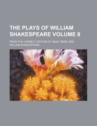 The plays of William Shakespeare  Volume 8 ; From the correct edition of Isaac Reed, Esq