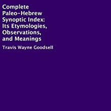 Complete Paleo-Hebrew Synoptic Index: Its Etymologies, Observations, and Meanings Audiobook by Travis Wayne Goodsell Narrated by Trevor Clinger