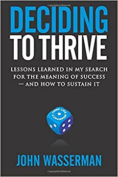 Deciding To Thrive: Lessons Learned In My Search For The Meaning Of Success - And How To Sustain It