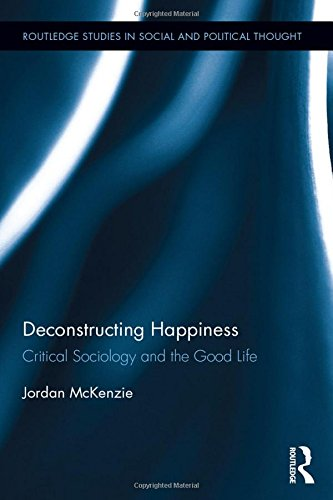 Deconstructing Happiness: Critical Sociology and the Good Life (Routledge Studies in Social and Political Thought)