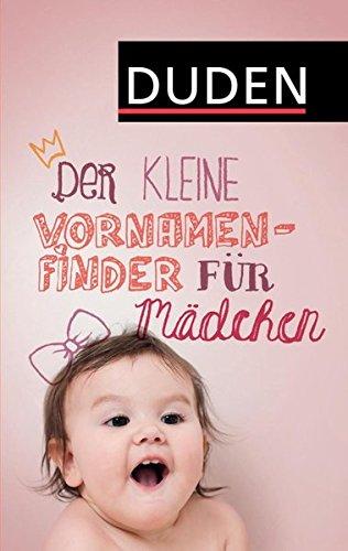 Der kleine Vornamenfinder für Mädchen: 2000 Vornamen und ihre Bedeutung (Duden Namenbücher)