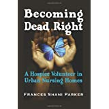 Becoming Dead Right: A Hospice Volunteer in Urban Nursing Homes ~ Frances Shani Parker