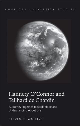 Flannery O'Connor and Teilhard de Chardin: A Journey Together Towards Hope and Understanding About Life (American University Studies)
