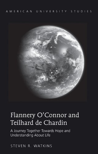 Flannery O'Connor and Teilhard de Chardin: A Journey Together Towards Hope and Understanding About Life (American Univer