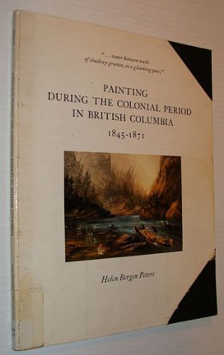 Painting during the colonial period in British Columbia, 1845-1871: Monograph from an exhibition at the Maltwood Art Museum and Gallery, University of Victoria, June-July 1979