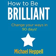 How to Be Brilliant (       UNABRIDGED) by Michael Heppell Narrated by Michael Heppell