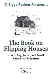 The Book on Flipping Houses: How to Buy, Rehab, and Resell Residential Properties (BiggerPockets Presents...) by BiggerPockets Publishing, LLC