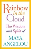 Rainbow in the Cloud: The Wisdom and Spirit of Maya Angelou