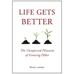 Learn more about the book, Life Gets Better: The Unexpected Pleasures of Growing Older