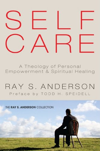 Self-Care: A Theology of Personal Empowerment and Spiritual Healing (Ray S. Anderson Collection), Ray S. Anderson