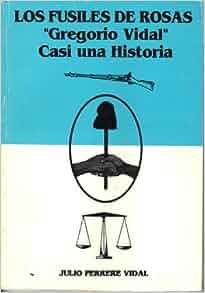 Los fusiles de Rosas: Gregorio Vidal : casi una historia (Spanish