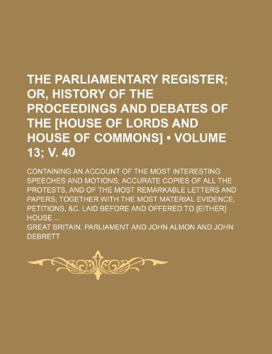 The Parliamentary Register (Volume 13; v. 40); Or, History of the Proceedings and Debates of the [House of Lords and House of Commons]. Containing an ... Copies of All the Protests, and of the Most