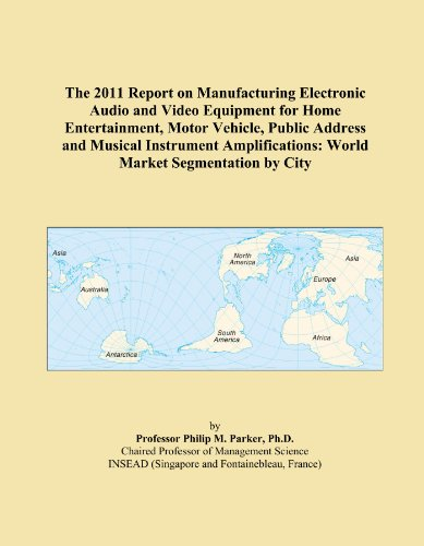 The 2011 Report on Manufacturing Electronic Audio and Video Equipment for Home Entertainment, Motor Vehicle, Public Address and Musical Instrument Amplifications: World Market Segmentation by City