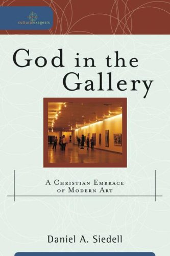 God in the Gallery: A Christian Embrace of Modern Art, DANIEL A., SIEDELL