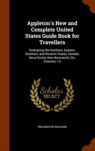 Appleton's New and Complete United States Guide Book for Travellers: Embracing the Northern, Eastern, Southern, and Western States, Canada, Nova Scotia, New Brunswick, Etc, Volumes 1-2