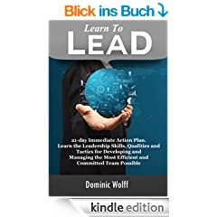 Learn to Lead: 21-Day Immediate Action Plan, Learn the Leadership Skills, Qualities and Tactics for Developing and Managing the Most Efficient and Committed Team Possible (English Edition)