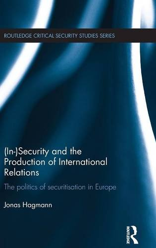 (In)Security and the Production of International Relations: The Politics of Securitisation in Europe (Routledge Critical Security Studies)
