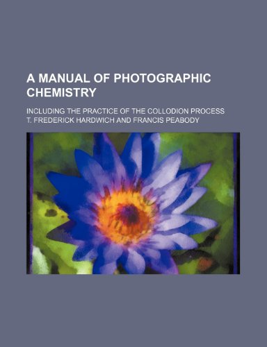 A Manual of Photographic Chemistry; Including the Practice of the Collodion Process