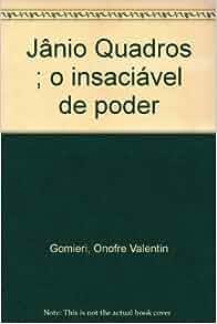 Jânio Quadros ; o insaciável de poder: Onofre Valentin Gomieri