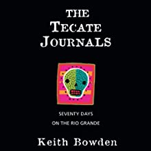 The Tecate Journals: Seventy Days on the Rio Grande (       UNABRIDGED) by Keith Bowden Narrated by Jonathan Davis