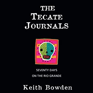 The Tecate Journals: Seventy Days on the Rio Grande | [Keith Bowden]