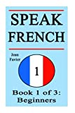 Speak French: Book 1 of 3: Beginners (How to Speak French, French for Beginners, French Language, Learn French, How to Learn French, Speaking French, ... French Guide, French Quickly, French Fast)